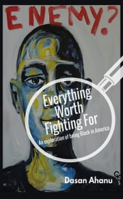 Everything Worth Fighting For - An Exploration of Being Black in America ebook by Dasan Ahanu