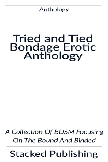 Tried and Tied Bondage Erotic Anthology: A Collection Of BDSM Focusing On The Bound And Binded ebook by Stacked Publishing