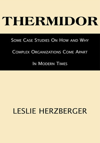 Thermidor - Some Case Studies on How and Why Complex Organizations Come Apart in Modern Times eBook by Leslie Herzberger