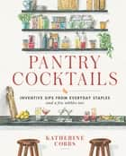 Pantry Cocktails - Inventive Sips from Everyday Staples (and a Few Nibbles Too) ebook by Katherine Cobbs