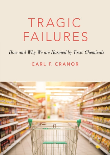 Tragic Failures - How and Why We are Harmed by Toxic Chemicals ebook by Carl F. Cranor
