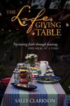 The Lifegiving Table - Nurturing Faith through Feasting, One Meal at a Time ebook by Sally Clarkson