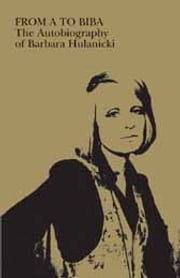 FROM A TO BIBA: The Autobiography of Barbara Hulanicki ebook by Barbara Hulanicki
