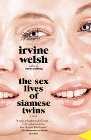 The Sex Lives of Siamese Twins - A Novel ebook by Irvine Welsh