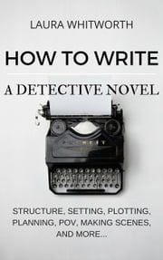 How To Write A Detective Novel: Structure, Setting, Plotting, Planning, POV, Making Scenes, And More... - No Nonsence Online Income, #2 ebook by Laura Whitworth