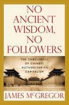 NO ANCIENT WISDOM, NO FOLLOWERS: The Challenges of Chinese Authoritarian Capitalism ebook by James McGregor