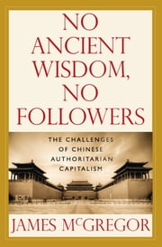 NO ANCIENT WISDOM, NO FOLLOWERS: The Challenges of Chinese Authoritarian Capitalism - The Challenges of Chinese Authoritarian Capitalism ebook by James McGregor