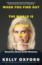 When You Find Out the World is Against You - And Other Funny Memories About Awful Moments eBook von Kelly Oxford