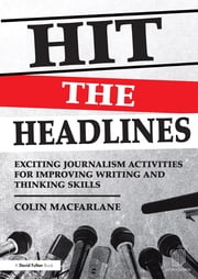 Hit the Headlines - Exciting journalism activities for improving writing and thinking skills ebook by Colin Macfarlane