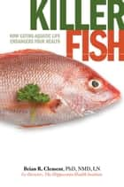 Killer Fish - How Eating Aquatic Life Endangers Your Health ebook by Brian Clement