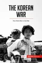 The Korean War - From World War to Cold War ebook by 50MINUTES.COM
