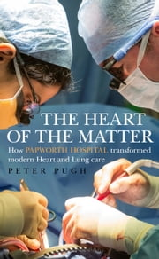 The Heart of the Matter: How Papworth Hospital transformed modern heart and lung care ebook by Peter Pugh