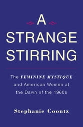 A Strange Stirring - The Feminine Mystique and American Women at the Dawn of the 1960s ebook by Stephanie Coontz