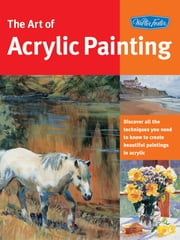 Art of Acrylic Painting - Discover all the techniques you need to know to create beautiful paintings in acrylic ebook by Walter Foster Creative Team