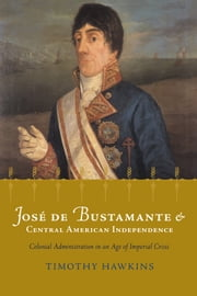 Jose de Bustamante and Central American Independence - Colonial Administration in an Age of Imperial Crisis ebook by Timothy P. Hawkins