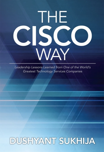 The Cisco Way - Leadership Lessons Learned from One of the World's Greatest Technology Services Companies ebook by Dushyant Sukhija