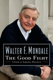 The Good Fight - A Life in Liberal Politics ebook by Walter Mondale,David Hage