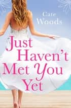 Just Haven't Met You Yet - the bestselling laugh-out-loud love story! ebook by Cate Woods