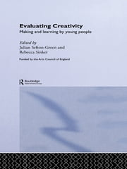 Evaluating Creativity - Making and Learning by Young People ebook by Dr Julian Sefton-Green,Julian Sefton-Green,Rebecca Sinker