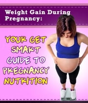 Weight Gain During Pregnancy: Your Get Smart Guide To Pregnancy Nutrition - Get Smart Guides, #4 ebook by My Weight Loss Dream