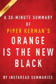 Orange Is the New Black by Piper Kerman - A 30-minute Instaread Summary - My Year in a Women's Prison ebook by Instaread Summaries
