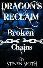 Dragon's Reclaim: Broken Chains ebook by Steven Smith