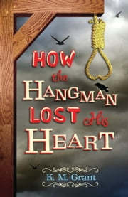 How the Hangman Lost His Heart ebook by K. M. Grant