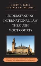 Understanding International Law through Moot Courts ebook by Henry F. Carey,Stacey M. Mitchell,George Andreopoulos,Robert J. Beck,Dave Benjamin,Brittany Bromfield,Richard Crawford,Aaron Fichtelberg,Becky Sims,Robert Weiner,Stephanie Wolfe