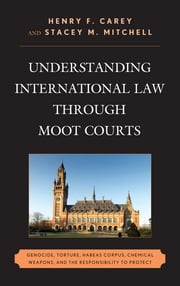 Understanding International Law through Moot Courts - Genocide, Torture, Habeas Corpus, Chemical Weapons, and the Responsibility to Protect ebook by Henry F. Carey,Stacey M. Mitchell,George Andreopoulos,Robert J. Beck,Dave Benjamin,Brittany Bromfield,Richard Crawford,Aaron Fichtelberg,Becky Sims,Robert Weiner,Stephanie Wolfe