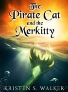 The Pirate Cat and the Merkitty - A Tail of Love and Adventure ebook by Kristen S. Walker