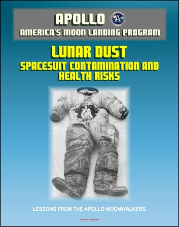 Apollo and America's Moon Landing Program: Lunar Dust and Astronaut Spacesuit Contamination, Lessons from the Apollo Moonwalkers, Evaluation of Health Risks to Future Lunar Explorers ebook by Progressive Management