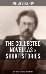 The Collected Novellas & Short Stories of Anton Chekhov (200+ Titles in Multiple Translations) - From the Famous Russian Playwright and Author of Uncle Vanya, Cherry Orchard and The Three Sisters in Multiple Translations including Ward No. 6 & The Lady with the Dog ebook by Anton Chekhov, Julius West, Julian Hawthorne,...