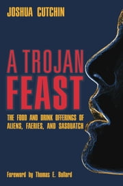 A Trojan Feast - The Food and Drink Offerings of Aliens, Faeries, and Sasquatch ebook by Joshua Cutchin