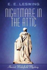 Nightmare in the Attic - Harriet Wakefield Mystery ebook by E. E. Leswing