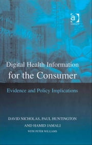Digital Health Information for the Consumer - Evidence and Policy Implications ebook by David Nicholas,Hamid Jamali,Paul Huntington,Peter Williams