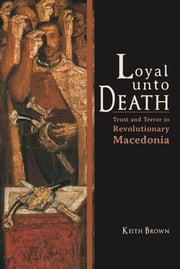 Loyal Unto Death - Trust and Terror in Revolutionary Macedonia ebook by Keith Brown