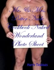 Mr. & Mrs. Potter Nude Cookbook Naked Wonderland Photo Shoot Free Extra Erotic Pictures ebook by Harry Teabags