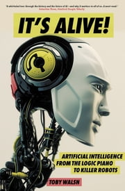 It's Alive! - Artificial Intelligence from the Logic Piano to Killer Robots ebook by Toby Walsh