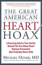 The Great American Heart Hoax - Lifesaving Advice Your Doctor Should Tell You About Heart Disease Prevention (But Probably Never Will) ebook by