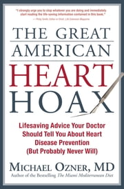 The Great American Heart Hoax - Lifesaving Advice Your Doctor Should Tell You About Heart Disease Prevention (But Probably Never Will) ebook by Michael Ozner, MD