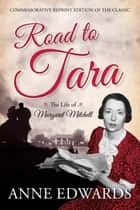 Road to Tara - The Life of Margaret Mitchell ebook by Anne Edwards
