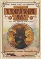 The Underground Man - adapted for the stage ebook by Nick Wood, Mick Jackson