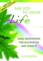 Say Yes to Your Life - Daily Meditations for Alcoholics and Addicts ebook by Leo Booth