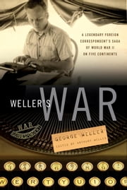 Weller's War - A Legendary Foreign Correspondent's Saga of World War II on Five Continents ebook by George Weller,Anthony Weller