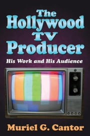 The Hollywood TV Producer: His Work and His Audience ebook by Cantor, Muriel G.