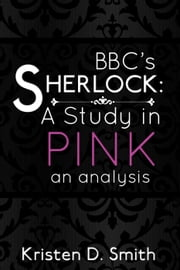 BBC's Sherlock: A Study in Pink (an analysis) ebook by Kristen D. Smith