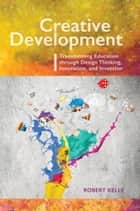 Creative Development - Transforming Education through Design Thinking, Innovation, and Invention ebook by Robert Kelly