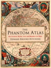The Phantom Atlas - The Greatest Myths, Lies and Blunders on Maps ebook by Edward Brooke-Hitching