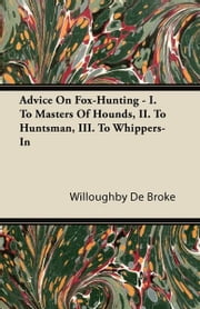 Advice On Fox-Hunting - I. To Masters Of Hounds, II. To Huntsman, III. To Whippers-In ebook by Broke, Willoughby De