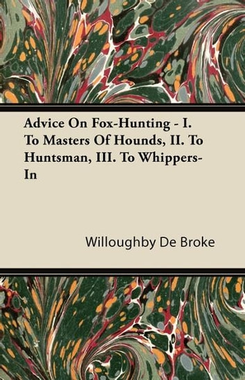 Advice On Fox-Hunting - I. To Masters Of Hounds, II. To Huntsman, III. To Whippers-In ebook by Willoughby De Broke